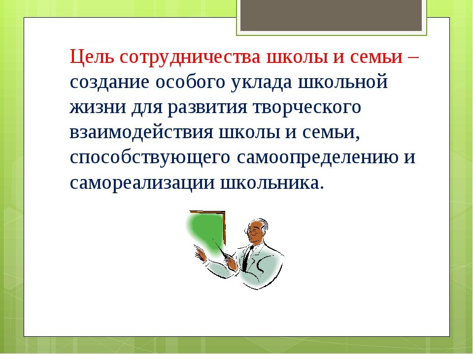 Цель сотрудничества школы и семьи – создание особого уклада школьной жизни дл...