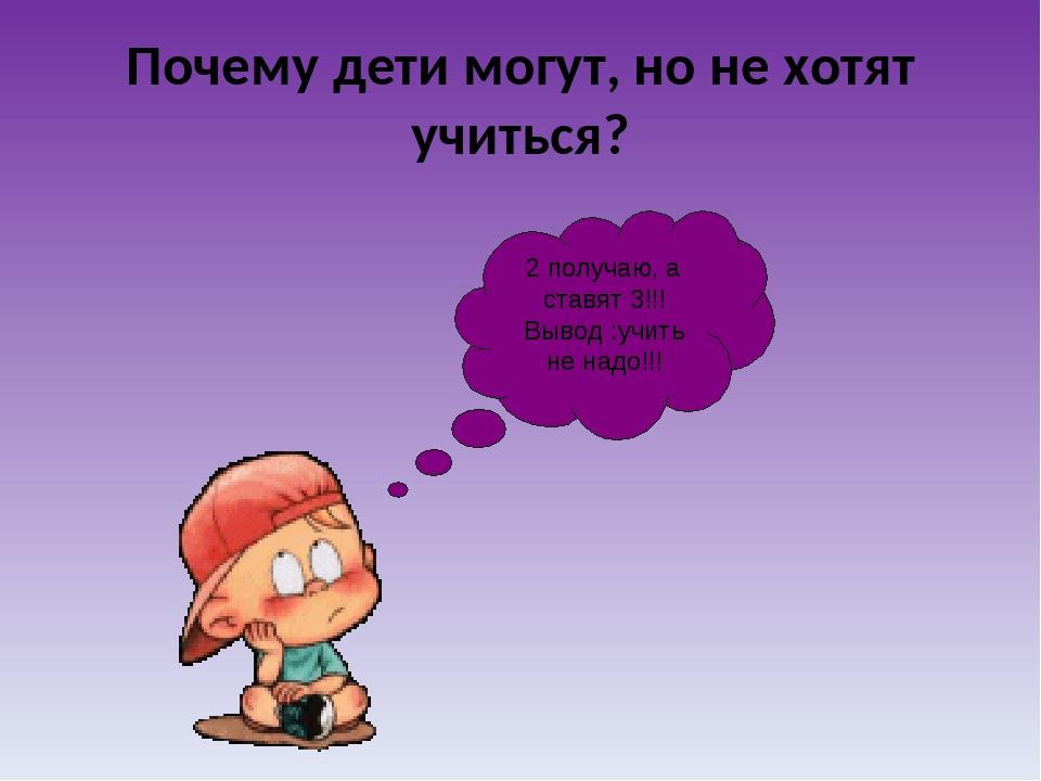 Почему дети могут, но не хотят учиться? 2 получаю, а ставят 3!!! Вывод :учить...