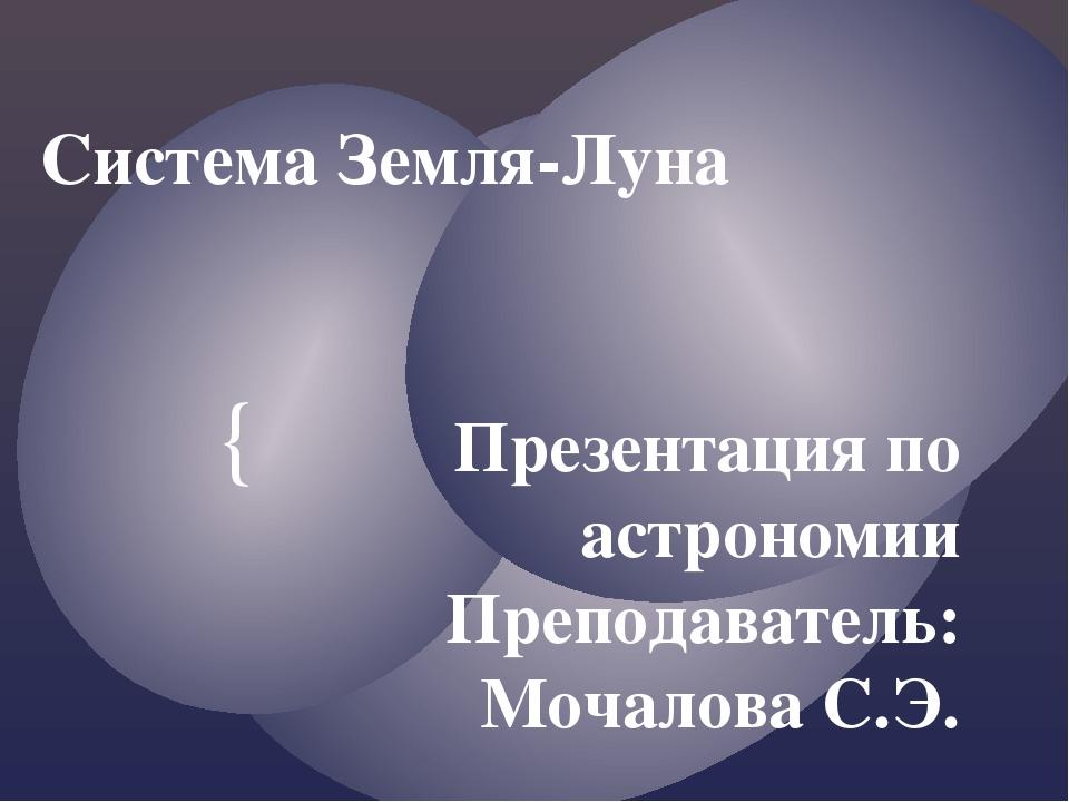 Система Земля-Луна Презентация по астрономии Преподаватель: Мочалова С.Э. {