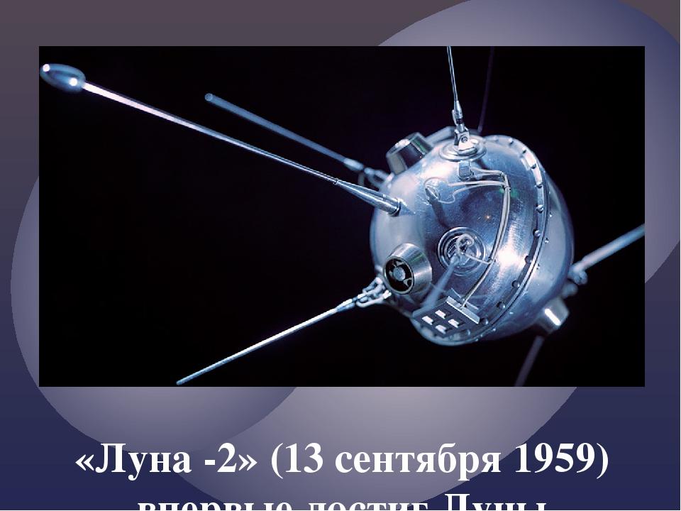 «Луна -2» (13 сентября 1959) впервые достиг Луны