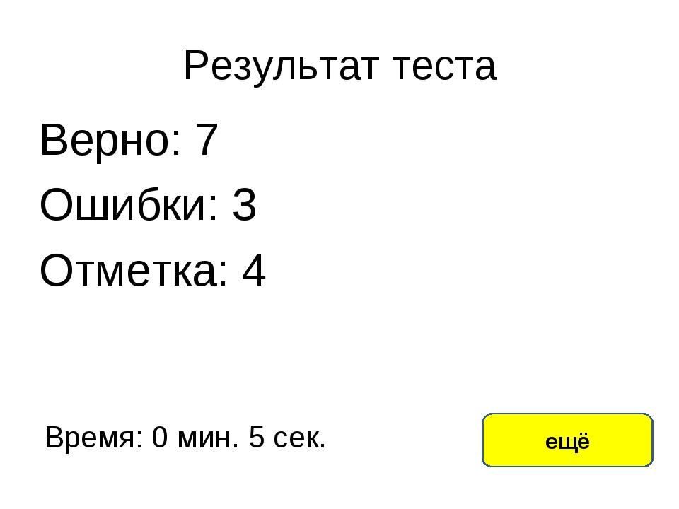 Результат теста Верно: 7 Ошибки: 3 Отметка: 4 Время: 0 мин. 5 сек. ещё исправ...