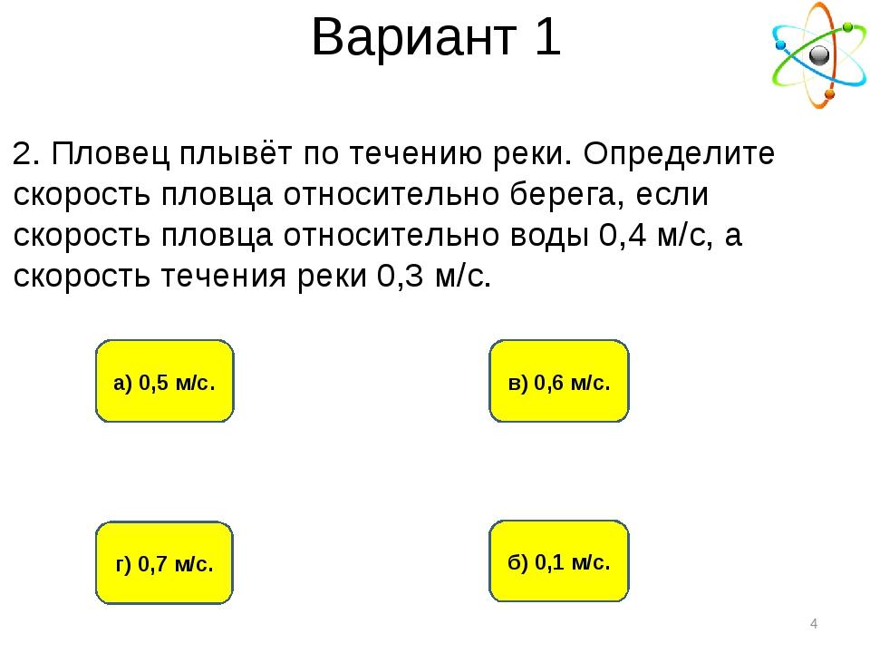 Вариант 1 г) 0,7 м/с. а) 0,5 м/с. б) 0,1 м/с. в) 0,6 м/с. * 2. Пловец плывёт...