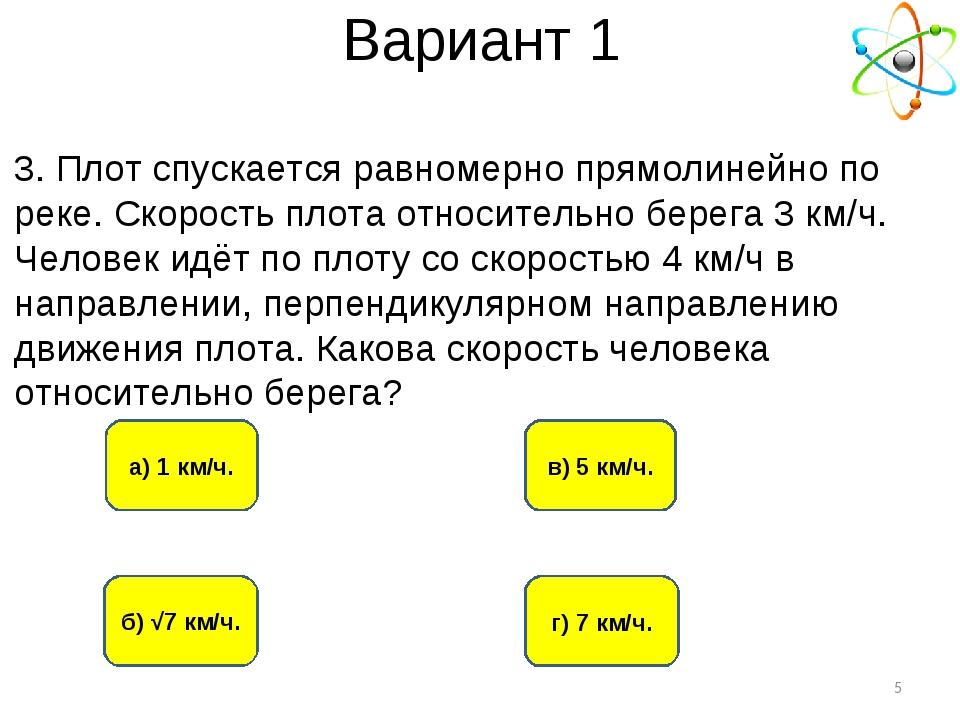 Вариант 1 в) 5 км/ч. а) 1 км/ч. б) √7 км/ч. г) 7 км/ч. * 3. Плот спускается р...