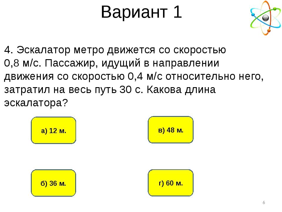 Вариант 1 б) 36 м. а) 12 м. г) 60 м. в) 48 м. * 4. Эскалатор метро движется с...