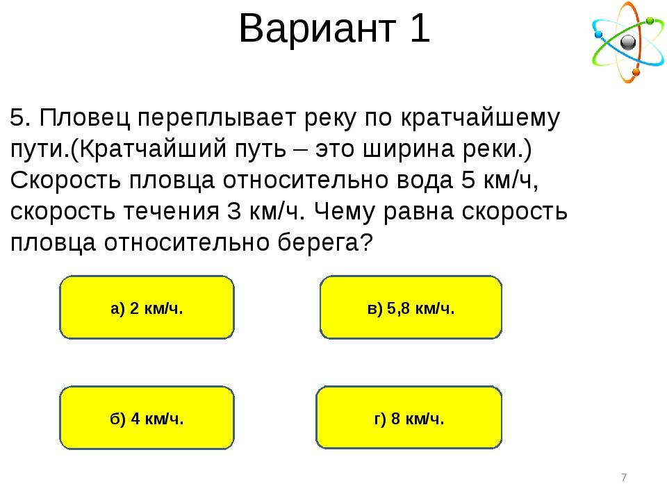 Вариант 1 б) 4 км/ч. а) 2 км/ч. г) 8 км/ч. в) 5,8 км/ч. * 5. Пловец переплыва...