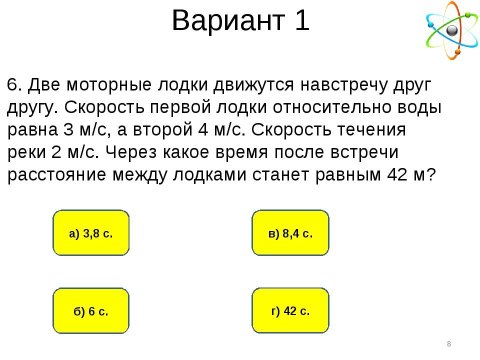 Вариант 1 б) 6 с. а) 3,8 с. г) 42 с. в) 8,4 с. * 6. Две моторные лодки движут...