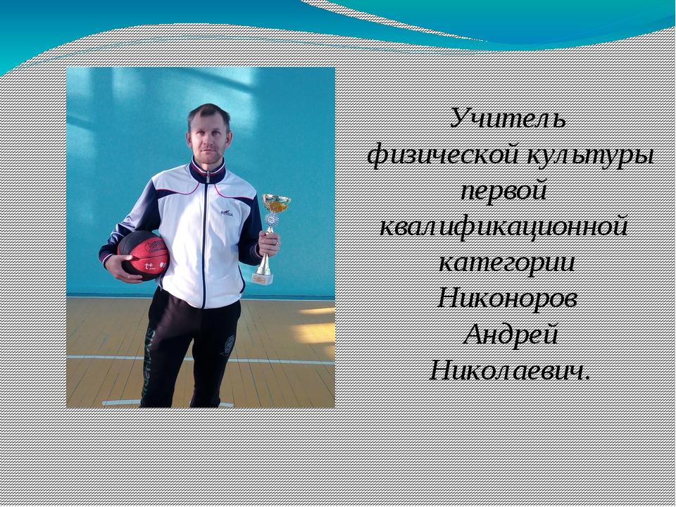 Учитель физической культуры первой квалификационной категории Никоноров Анд...