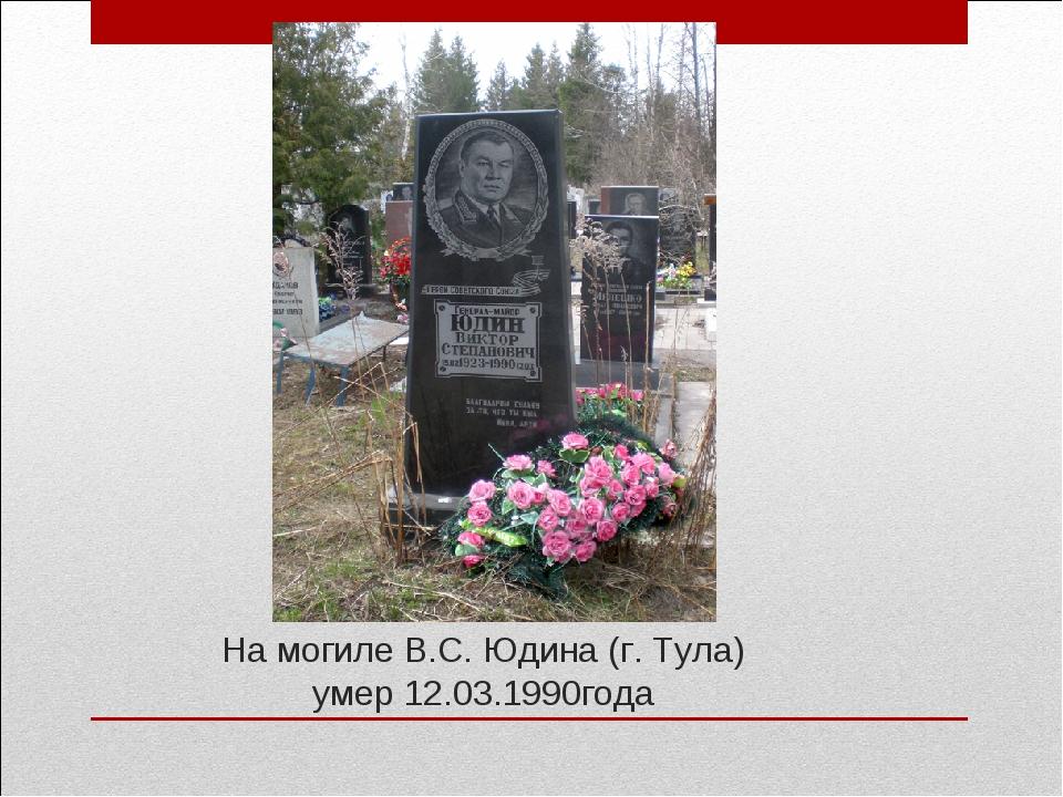 На могиле В.С. Юдина (г. Тула) умер 12.03.1990года
