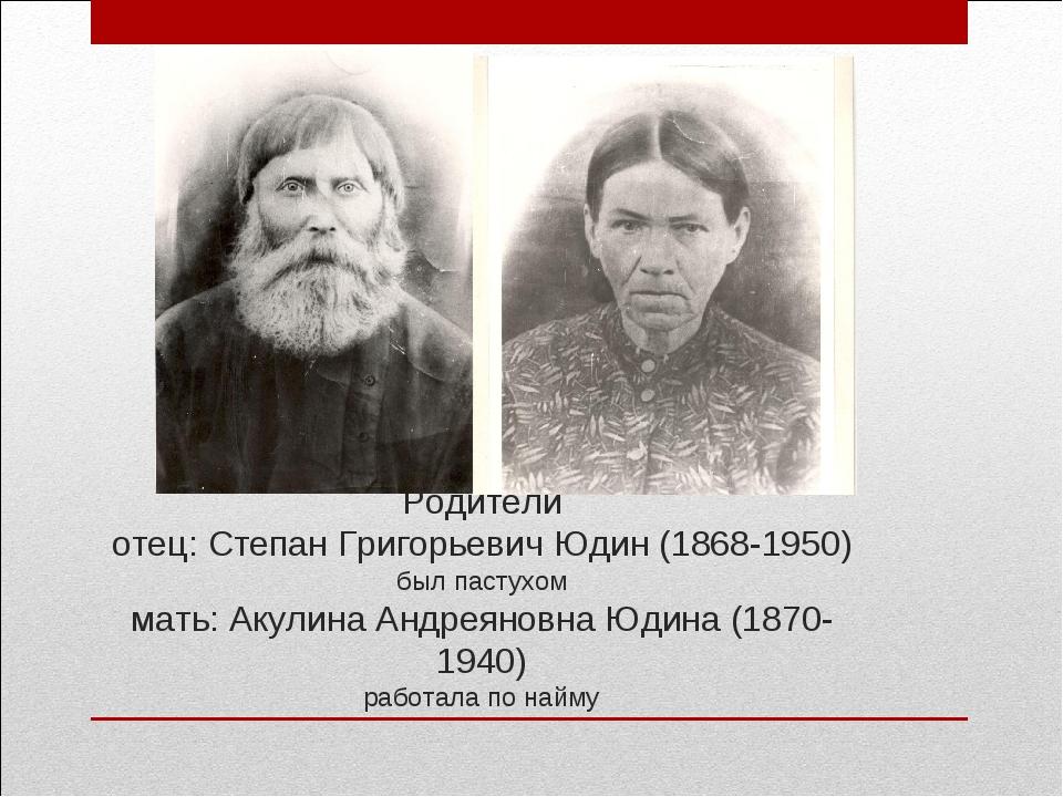 Родители отец: Степан Григорьевич Юдин (1868-1950) был пастухом мать: Акулина...
