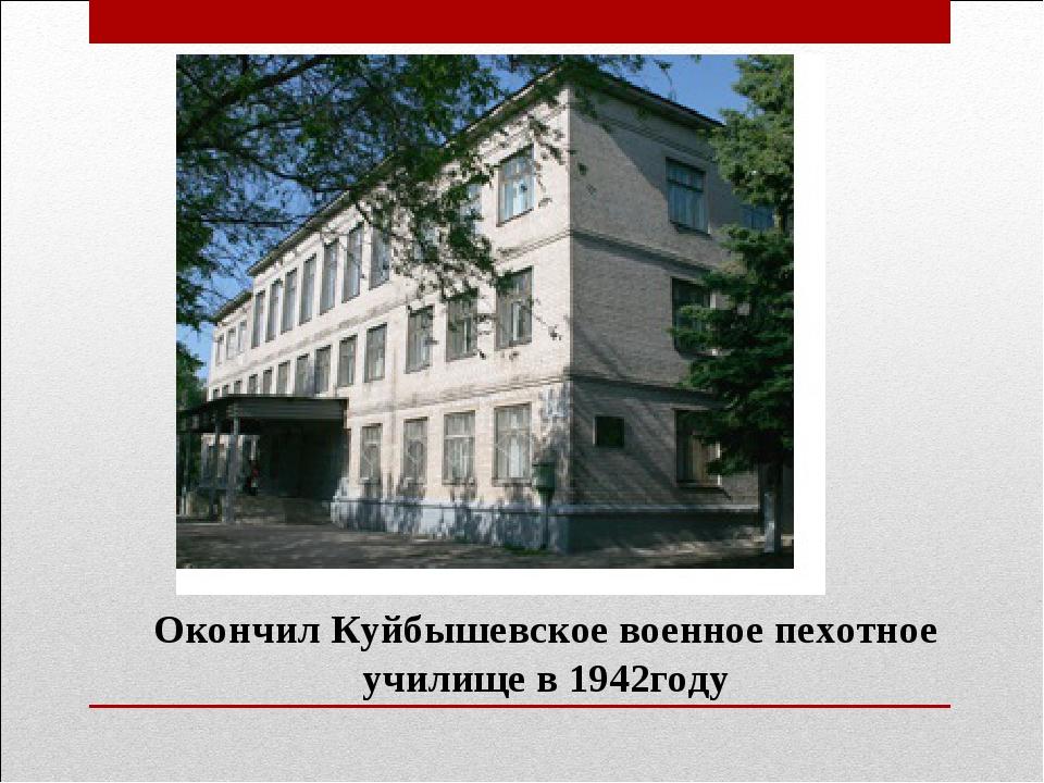 Окончил Куйбышевское военное пехотное училище в 1942году