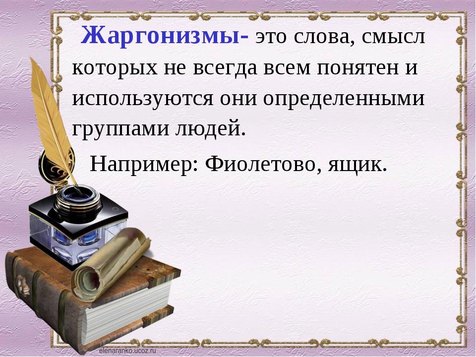 Жаргонизмы- это слова, смысл которых не всегда всем понятен и используются о...