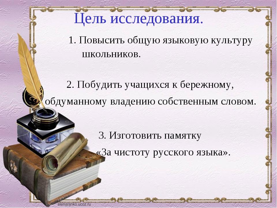 Цель исследования. 1. Повысить общую языковую культуру школьников. 2. Побуди...
