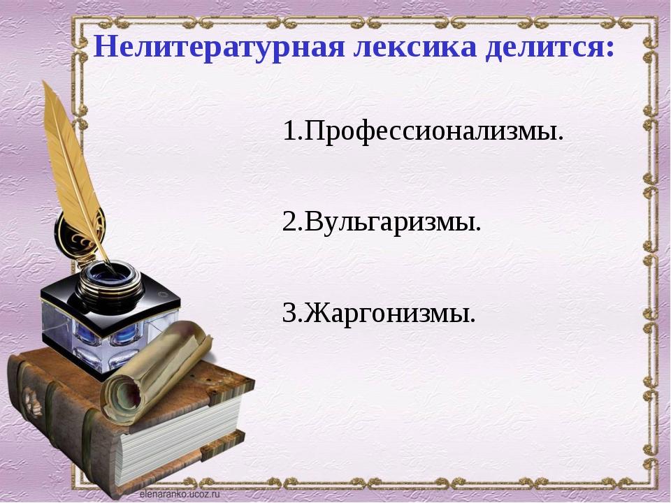 Нелитературная лексика делится: 1.Профессионализмы. 2.Вульгаризмы. 3.Жаргони...