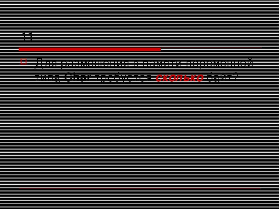 11 Для размещения в памяти переменной типа Char требуется сколько байт?