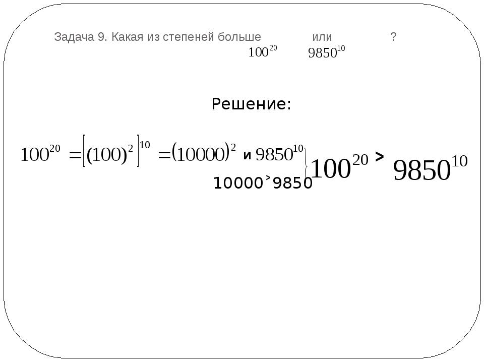 Задача 9. Какая из степеней больше или ? Решение: и 10000˃9850 ˃