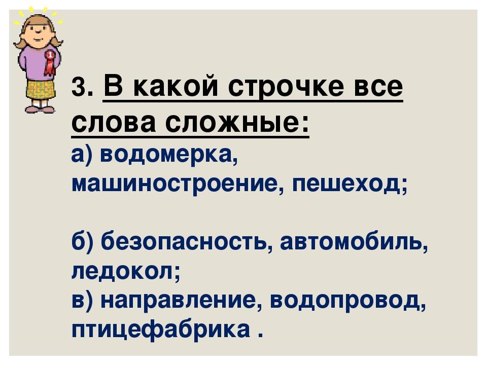 3. В какой строчке все слова сложные: а) водомерка, машиностроение, пешеход;...
