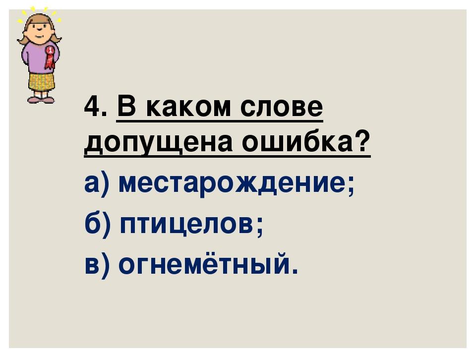 4. В каком слове допущена ошибка? а) местарождение; б) птицелов; в) огнемётны...
