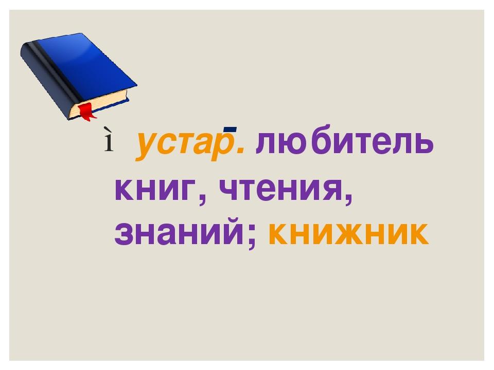 Книгочей - устар.любитель книг, чтения, знаний;книжник
