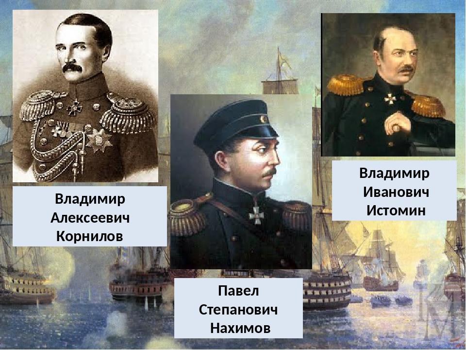 Владимир Алексеевич Корнилов Владимир Иванович Истомин Павел Степанович Нахимов