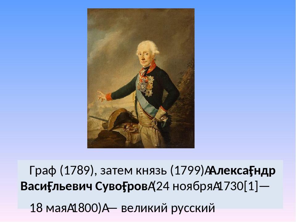 Граф (1789), затем князь (1799)Алекса́ндр Васи́льевич Суво́ров(24 ноября1...