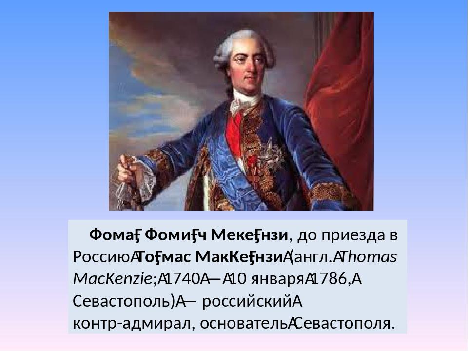 Фома́ Фоми́ч Меке́нзи, до приезда в РоссиюТо́мас МакКе́нзи(англ.Thomas Ma...