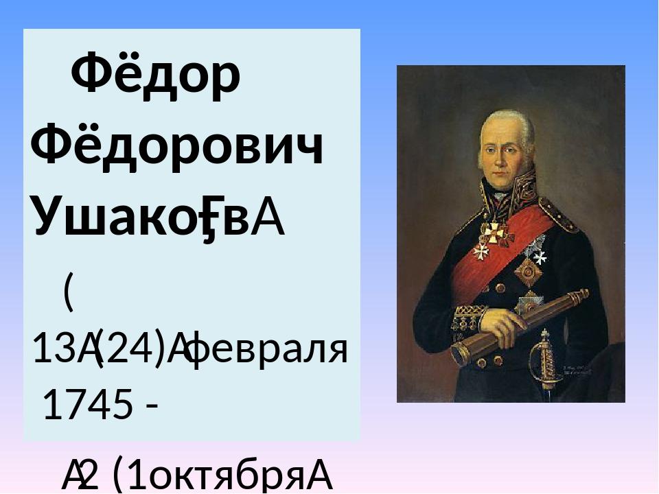 Фёдор Фёдорович Ушако́в (13(24)февраля 1745 - 2 (1октября1817)— русски...