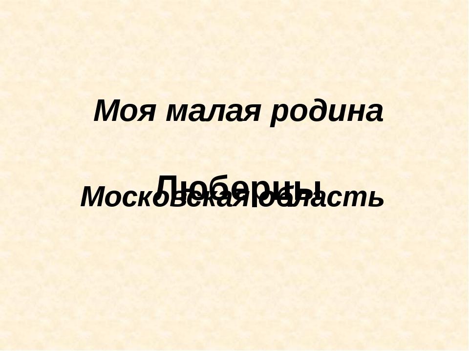 Моя малая родина Люберцы Московская область