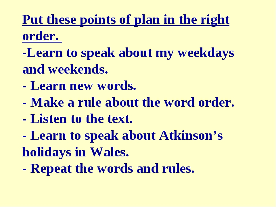 Put these points of plan in the right order. -Learn to speak about my weekday...