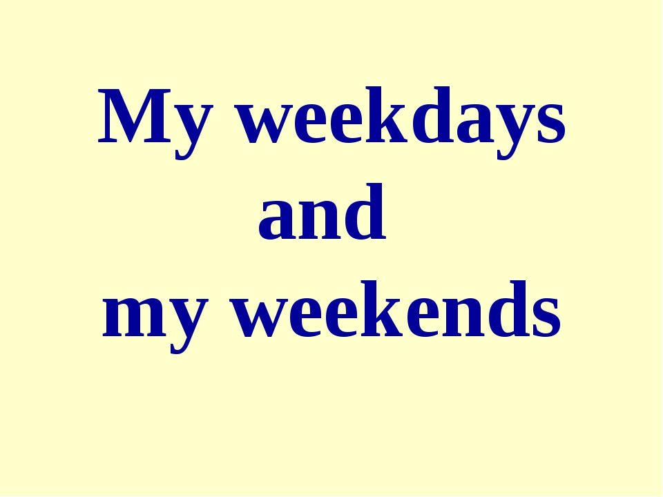 My weekdays and my weekends