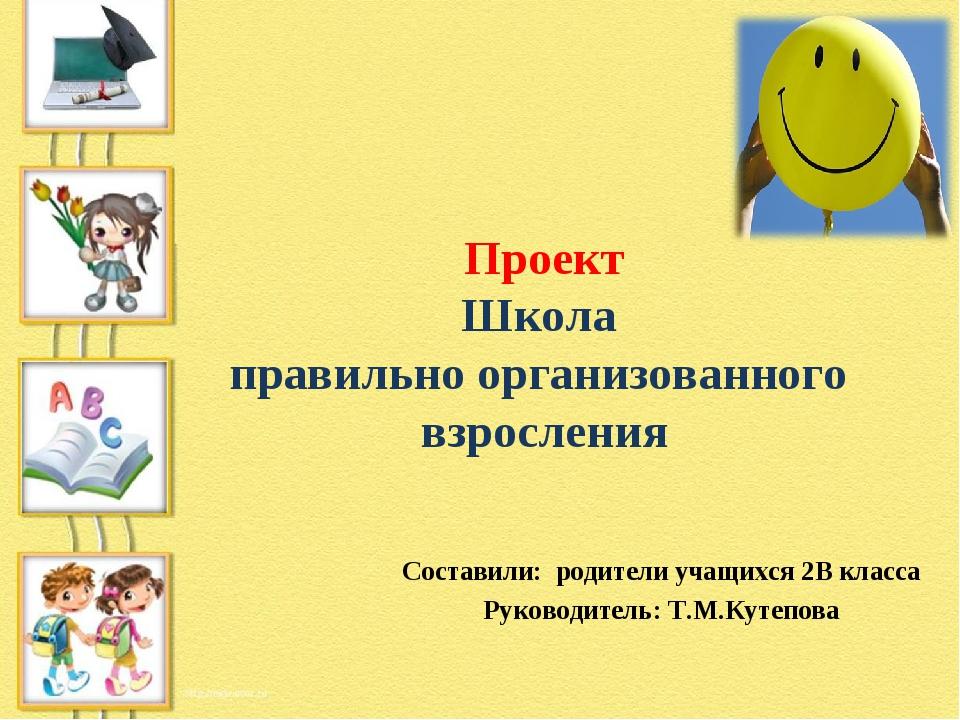 Проект Школа правильно организованного взросления Составили: родители учащихс...