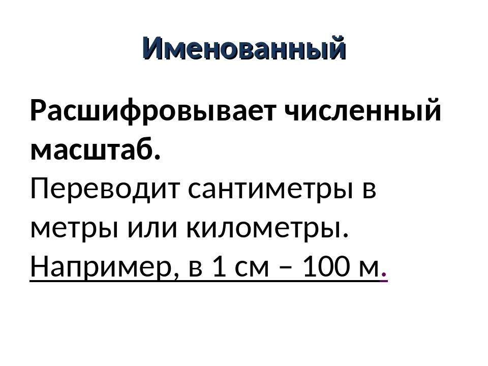 Именованный Расшифровывает численный масштаб. Переводит сантиметры в метры ил...