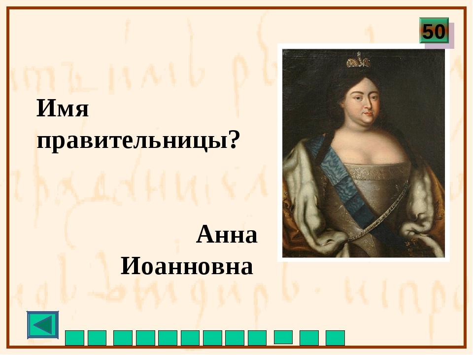 Имя правительницы? Анна Иоанновна 50