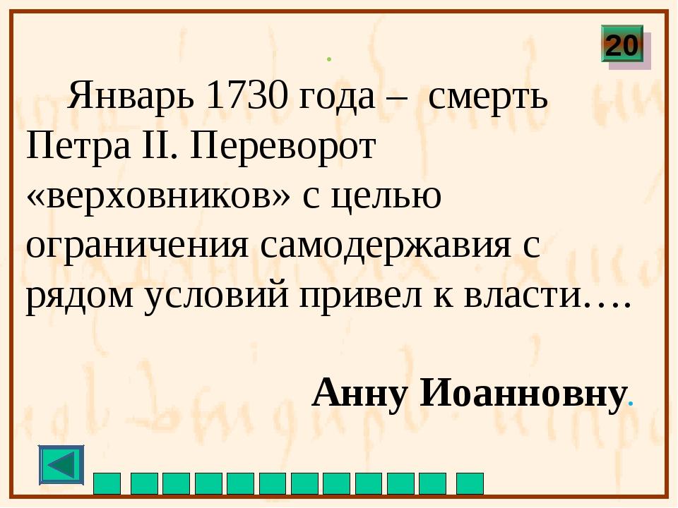 . Январь 1730 года – cмерть Петра II. Переворот «верховников» с целью ограни...