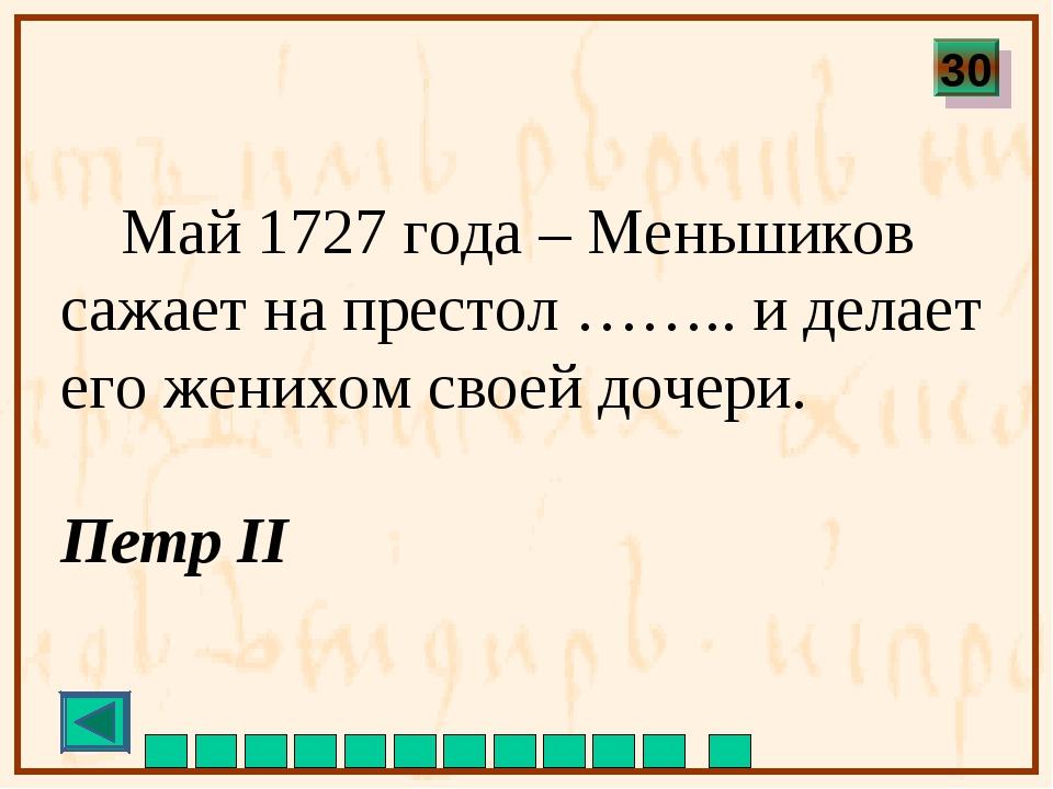 Май 1727 года – Меньшиков сажает на престол …….. и делает его женихом своей...