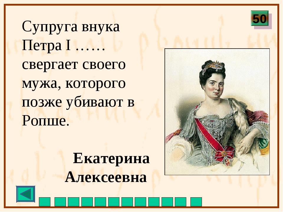 Супруга внука Петра I …… свергает своего мужа, которого позже убивают в Ропше...