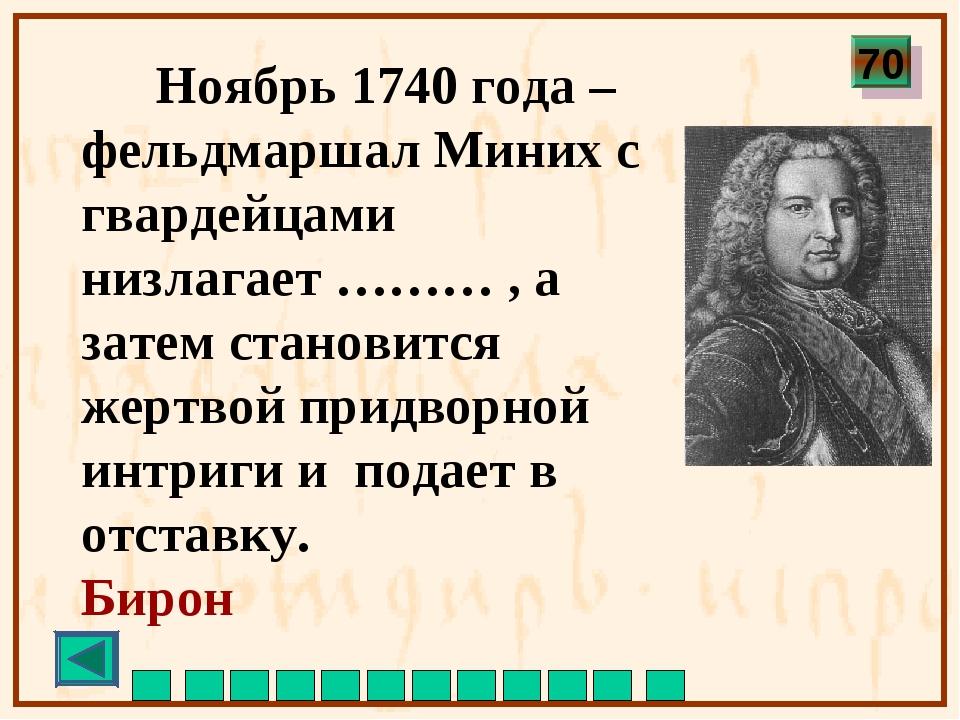 Ноябрь 1740 года – фельдмаршал Миних с гвардейцами низлагает ……… , а затем с...