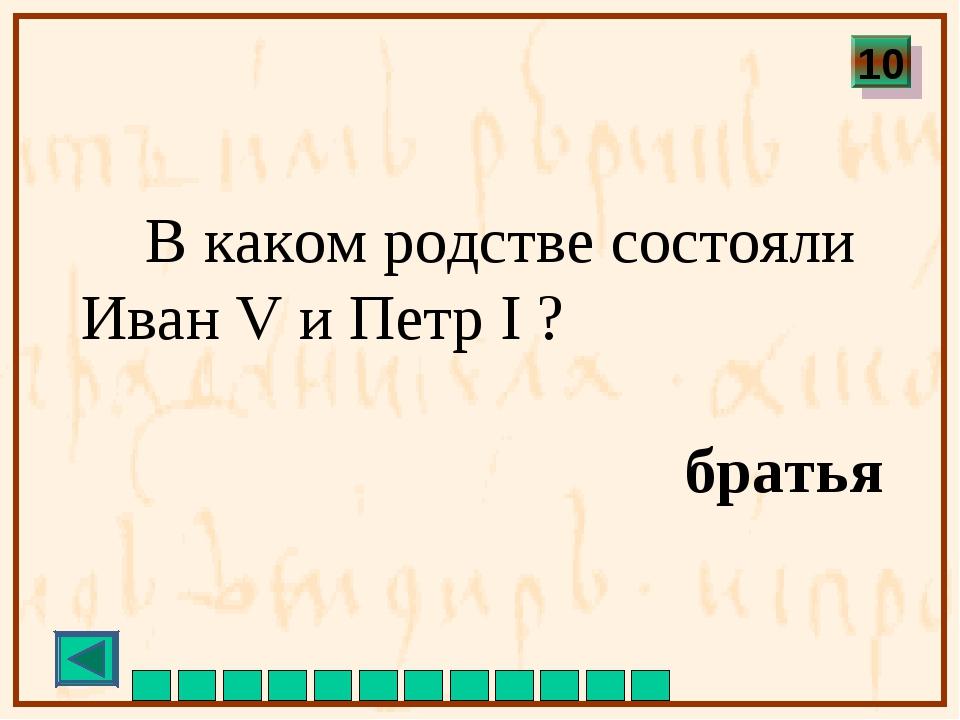 В каком родстве состояли Иван V и Петр I ? братья 10