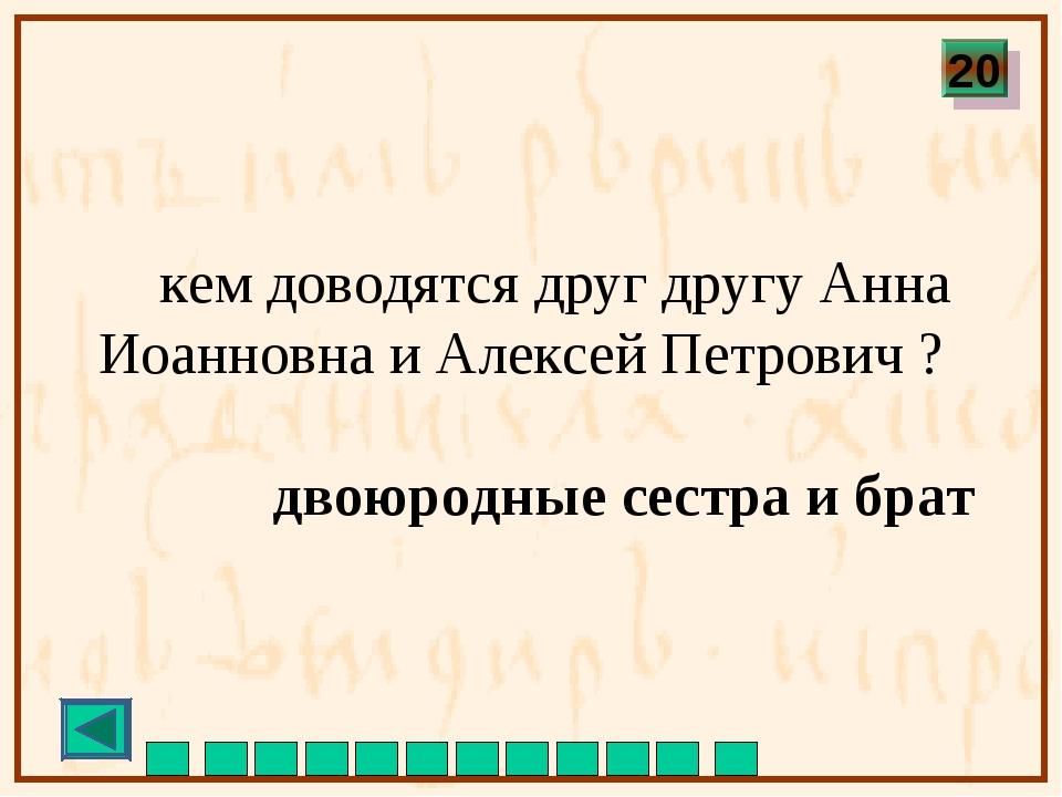 кем доводятся друг другу Анна Иоанновна и Алексей Петрович ? двоюродные сест...