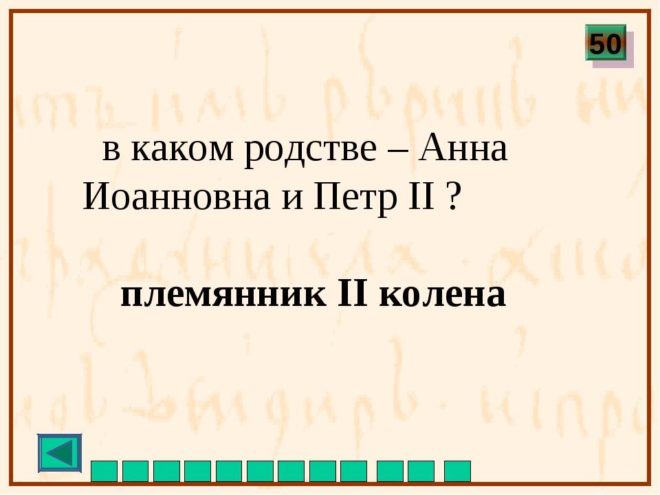 в каком родстве – Анна Иоанновна и Петр II ? племянник II колена 50