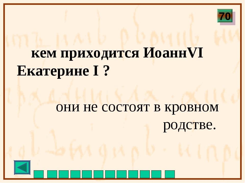 кем приходится ИоаннVI Екатерине I ? они не состоят в кровном родстве. 70