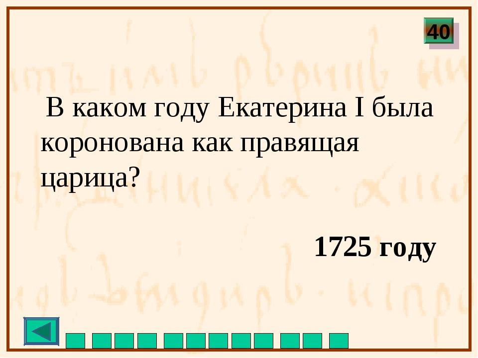 В каком году Екатерина I была коронована как правящая царица? 1725 году 40