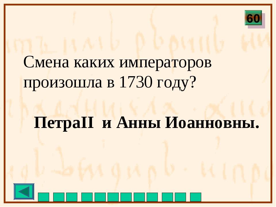 Смена каких императоров произошла в 1730 году? ПетраII и Анны Иоанновны. 60