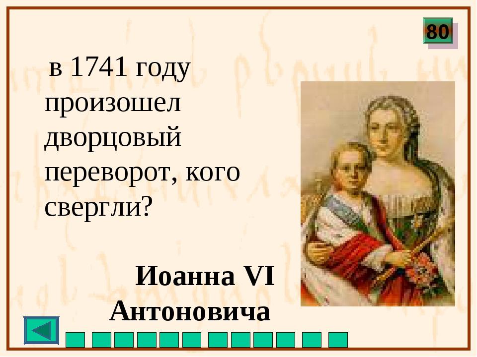 в 1741 году произошел дворцовый переворот, кого свергли? Иоанна VI Антонович...