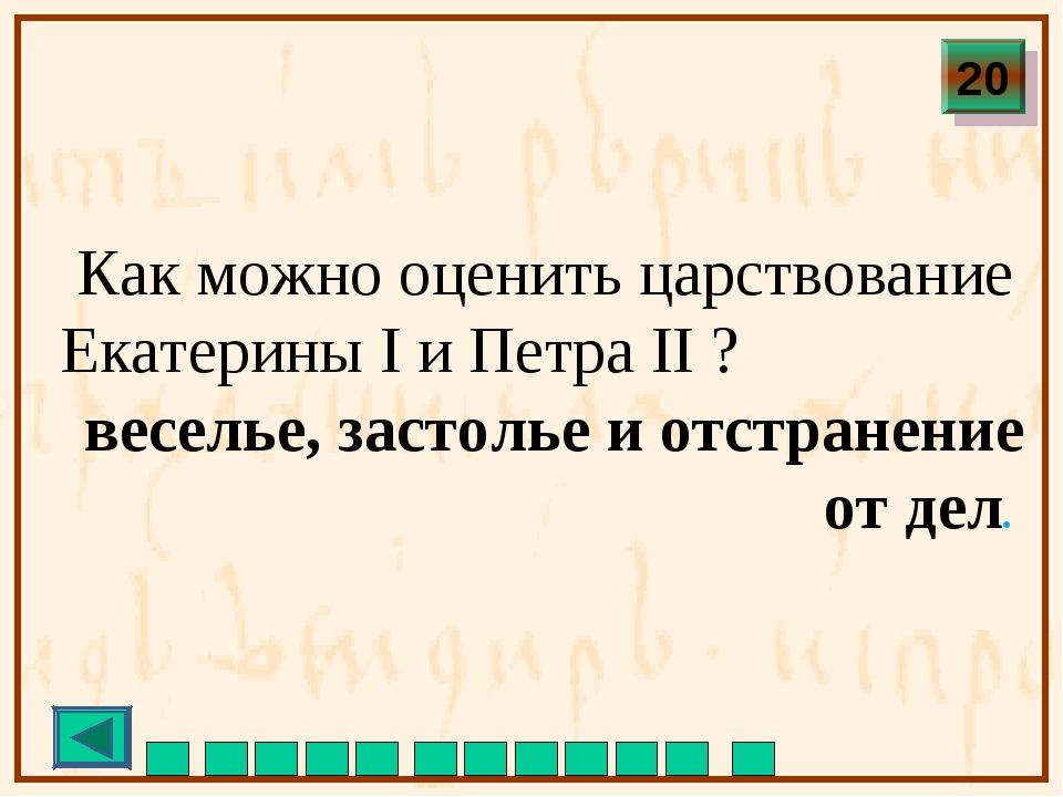 Как можно оценить царствование Екатерины I и Петра II ? веселье, застолье и...