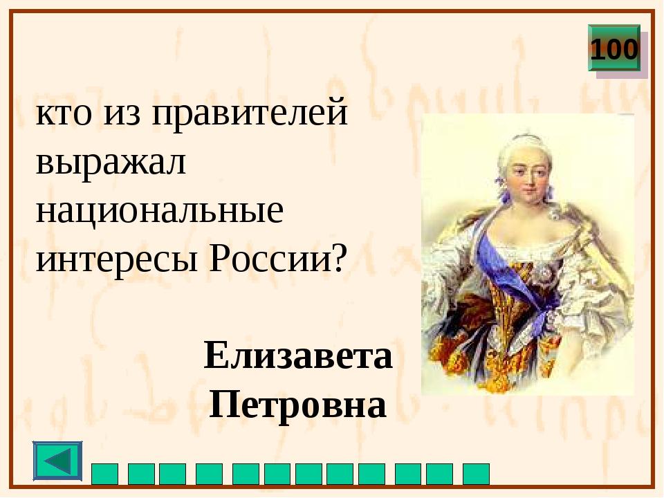 кто из правителей выражал национальные интересы России? Елизавета Петровна 100