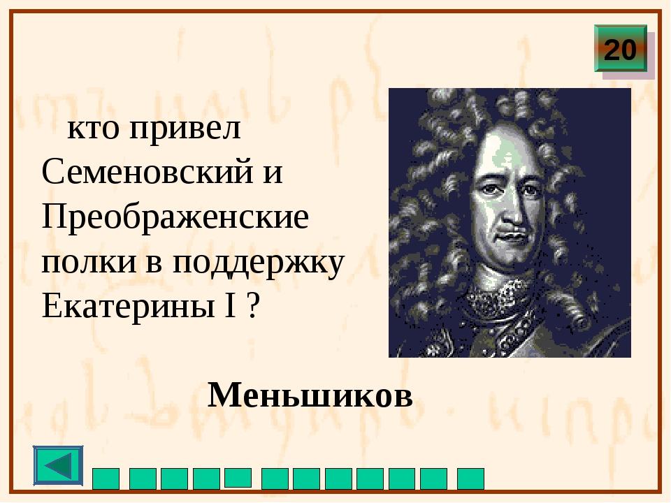 кто привел Семеновский и Преображенские полки в поддержку Екатерины I ? Мень...