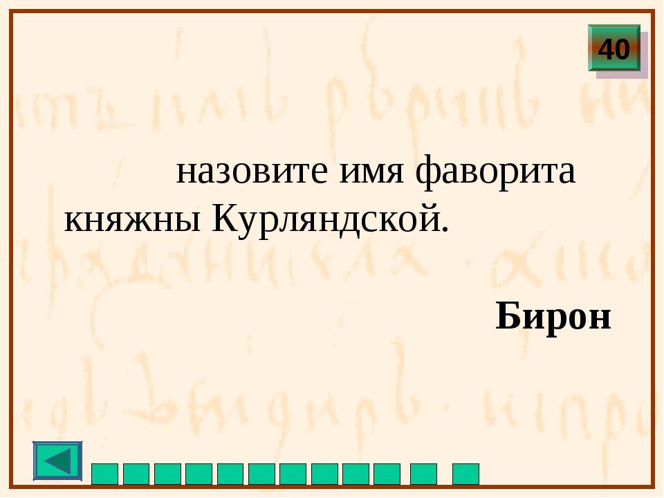 назовите имя фаворита княжны Курляндской. Бирон 40