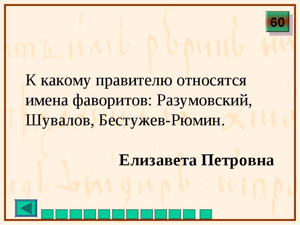 К какому правителю относятся имена фаворитов: Разумовский, Шувалов, Бестужев...
