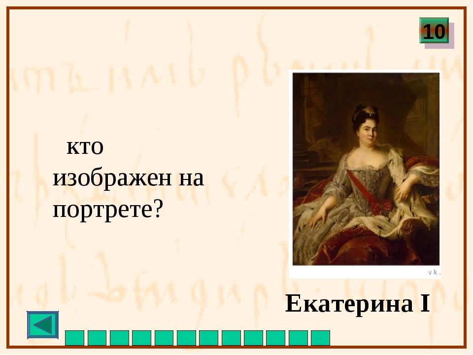 кто изображен на портрете? Екатерина I 10