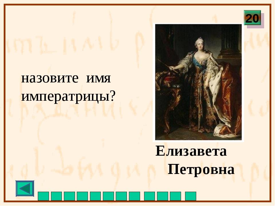 назовите имя императрицы? Елизавета Петровна 20